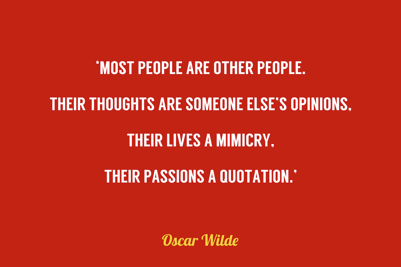 Oscar Wilde quote which reads, most people are other people. Their thoughts are someone else's opinions, their lives a mimicry, their passions a quotation